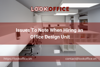 Issues To Note When Hiring an Office Design Unit - lookoffice.vn